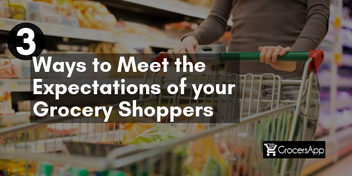 3 Ways to meet the expectations of your grocery shoppers - GrocersApp
